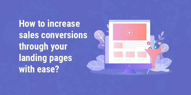 How to increase sales conversions through your landing pages with ease